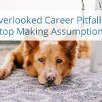 An Overlooked Career Pitfall: Making Assumptions – Video Blog